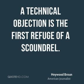 Heywood Broun - A technical objection is the first refuge of a scoundrel.