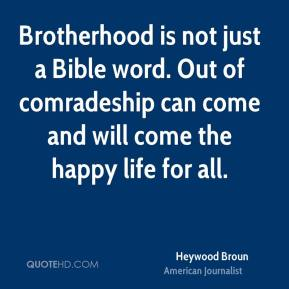 Heywood Broun - Brotherhood is not just a Bible word. Out of comradeship can come and will come the happy life for all.