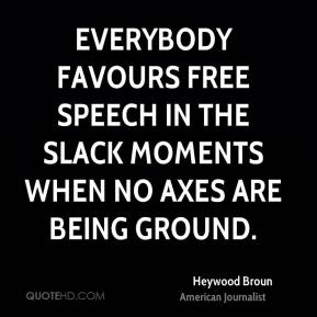 Everybody favours free speech in the slack moments when no axes are being ground.