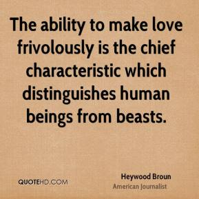 The ability to make love frivolously is the chief characteristic which distinguishes human beings from beasts.