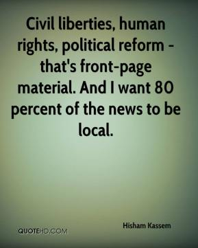 Hisham Kassem - Civil liberties, human rights, political reform - that's front-page material. And I want 80 percent of the news to be local.