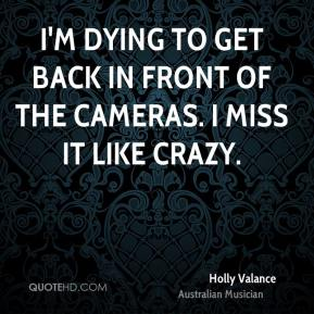 Holly Valance - I'm dying to get back in front of the cameras. I miss it like crazy.