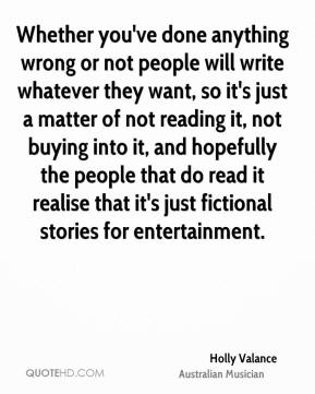 Holly Valance - Whether you've done anything wrong or not people will write whatever they want, so it's just a matter of not reading it, not buying into it, and hopefully the people that do read it realise that it's just fictional stories for entertainment.