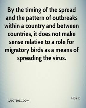 Hon Ip - By the timing of the spread and the pattern of outbreaks within a country and between countries, it does not make sense relative to a role for migratory birds as a means of spreading the virus.