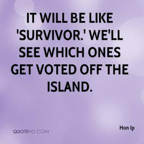 It will be like 'Survivor.' We'll see which ones get voted off the island.