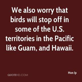 Hon Ip - We also worry that birds will stop off in some of the U.S. territories in the Pacific like Guam, and Hawaii.