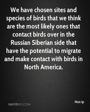 We have chosen sites and species of birds that we think are the most likely ones that contact birds over in the Russian Siberian side that have the potential to migrate and make contact with birds in North America.