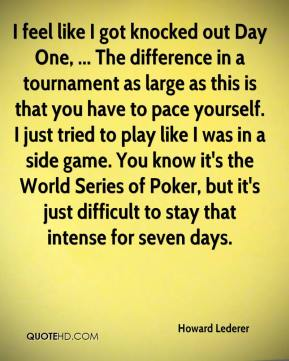 Howard Lederer - I feel like I got knocked out Day One, ... The difference in a tournament as large as this is that you have to pace yourself. I just tried to play like I was in a side game. You know it's the World Series of Poker, but it's just difficult to stay that intense for seven days.