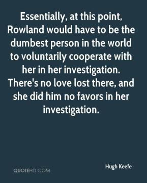 Hugh Keefe - Essentially, at this point, Rowland would have to be the dumbest person in the world to voluntarily cooperate with her in her investigation. There's no love lost there, and she did him no favors in her investigation.