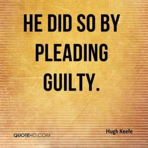Hugh Keefe - He did so by pleading guilty.