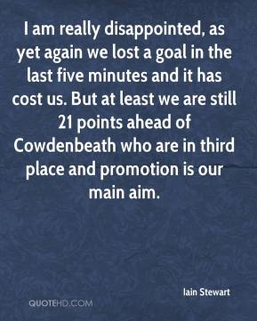 I am really disappointed, as yet again we lost a goal in the last five minutes and it has cost us. But at least we are still 21 points ahead of Cowdenbeath who are in third place and promotion is our main aim.