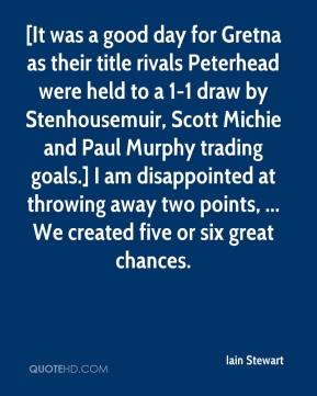 Iain Stewart - [It was a good day for Gretna as their title rivals Peterhead were held to a 1-1 draw by Stenhousemuir, Scott Michie and Paul Murphy trading goals.] I am disappointed at throwing away two points, ... We created five or six great chances.