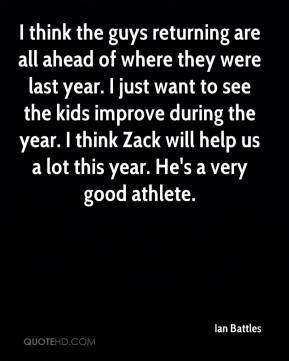 I think the guys returning are all ahead of where they were last year. I just want to see the kids improve during the year. I think Zack will help us a lot this year. He's a very good athlete.