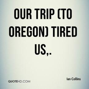 Ian Collins - Our trip (to Oregon) tired us.