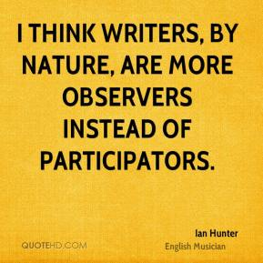 I think writers, by nature, are more observers instead of participators.