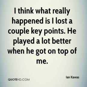 Ian Kawas - I think what really happened is I lost a couple key points. He played a lot better when he got on top of me.