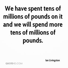 Ian Livingston - We have spent tens of millions of pounds on it and we will spend more tens of millions of pounds.