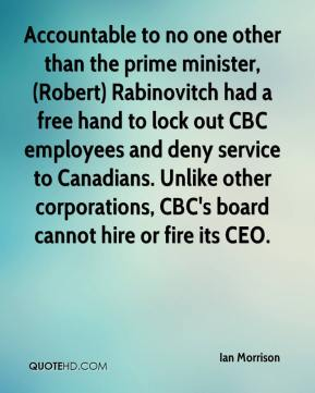 Ian Morrison - Accountable to no one other than the prime minister, (Robert) Rabinovitch had a free hand to lock out CBC employees and deny service to Canadians. Unlike other corporations, CBC's board cannot hire or fire its CEO.