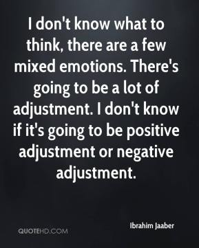 I don't know what to think, there are a few mixed emotions. There's going to be a lot of adjustment. I don't know if it's going to be positive adjustment or negative adjustment.
