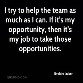I try to help the team as much as I can. If it's my opportunity, then it's my job to take those opportunities.