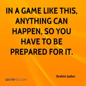 In a game like this, anything can happen, so you have to be prepared for it.