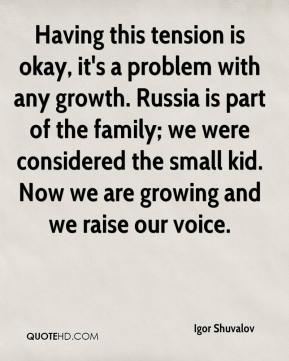 Igor Shuvalov - Having this tension is okay, it's a problem with any growth. Russia is part of the family; we were considered the small kid. Now we are growing and we raise our voice.
