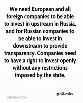 Igor Shuvalov - We need European and all foreign companies to be able to invest in upstream in Russia, and for Russian companies to be able to invest in downstream to provide transparency. Companies need to have a right to invest openly without any restrictions imposed by the state.