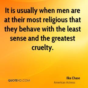 It is usually when men are at their most religious that they behave with the least sense and the greatest cruelty.