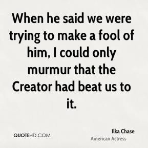 Ilka Chase - When he said we were trying to make a fool of him, I could only murmur that the Creator had beat us to it.