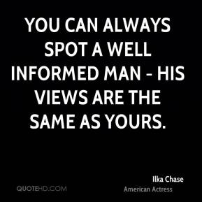 You can always spot a well informed man - his views are the same as yours.