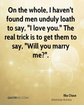 """Ilka Chase - On the whole, I haven't found men unduly loath to say, """"I love you."""" The real trick is to get them to say, """"Will you marry me?""""."""