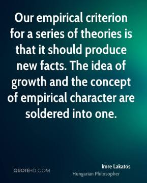 Our empirical criterion for a series of theories is that it should produce new facts. The idea of growth and the concept of empirical character are soldered into one.