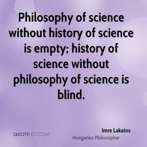 Philosophy of science without history of science is empty; history of science without philosophy of science is blind.