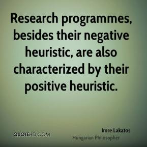 Research programmes, besides their negative heuristic, are also characterized by their positive heuristic.