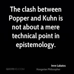 The clash between Popper and Kuhn is not about a mere technical point in epistemology.