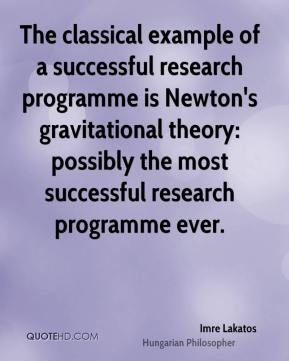 The classical example of a successful research programme is Newton's gravitational theory: possibly the most successful research programme ever.
