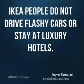 Ingvar Kamprad - Ikea people do not drive flashy cars or stay at luxury hotels.