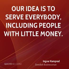 Our idea is to serve everybody, including people with little money.
