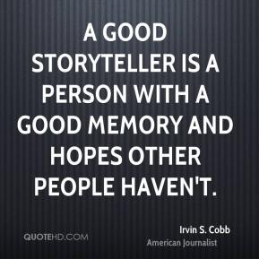 A good storyteller is a person with a good memory and hopes other people haven't.