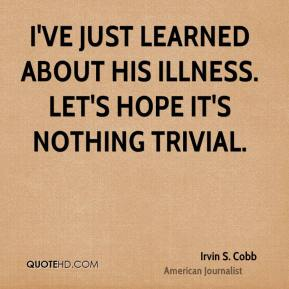 Irvin S. Cobb - I've just learned about his illness. Let's hope it's nothing trivial.