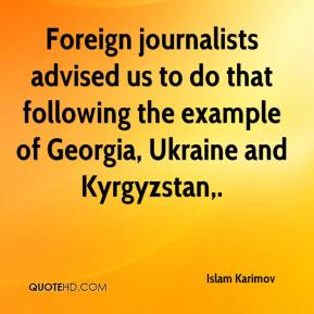 Islam Karimov - Foreign journalists advised us to do that following the example of Georgia, Ukraine and Kyrgyzstan.