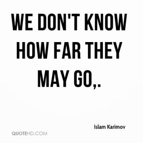We don't know how far they may go.