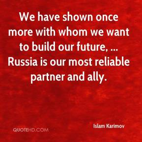 Islam Karimov - We have shown once more with whom we want to build our future, ... Russia is our most reliable partner and ally.