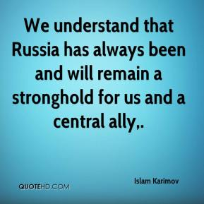 We understand that Russia has always been and will remain a stronghold for us and a central ally.