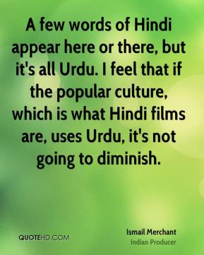 A few words of Hindi appear here or there, but it's all Urdu. I feel that if the popular culture, which is what Hindi films are, uses Urdu, it's not going to diminish.