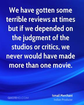 We have gotten some terrible reviews at times but if we depended on the judgment of the studios or critics, we never would have made more than one movie.