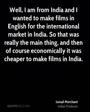 Well, I am from India and I wanted to make films in English for the international market in India. So that was really the main thing, and then of course economically it was cheaper to make films in India.
