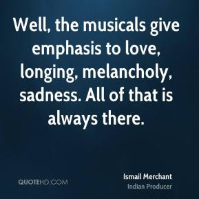 Ismail Merchant - Well, the musicals give emphasis to love, longing, melancholy, sadness. All of that is always there.