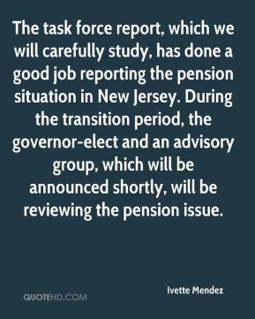 Ivette Mendez - The task force report, which we will carefully study, has done a good job reporting the pension situation in New Jersey. During the transition period, the governor-elect and an advisory group, which will be announced shortly, will be reviewing the pension issue.