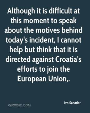Ivo Sanader - Although it is difficult at this moment to speak about the motives behind today's incident, I cannot help but think that it is directed against Croatia's efforts to join the European Union.